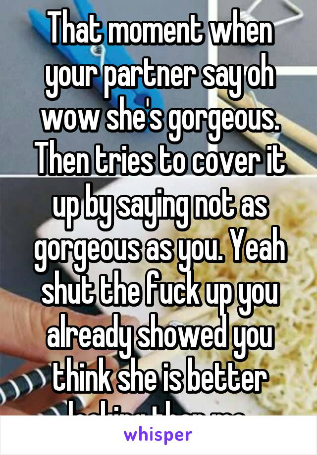 That moment when your partner say oh wow she's gorgeous. Then tries to cover it up by saying not as gorgeous as you. Yeah shut the fuck up you already showed you think she is better looking than me