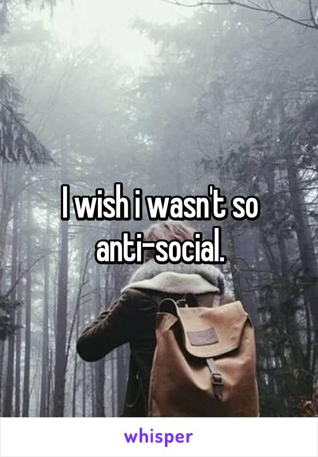 I wish i wasn't so anti-social.