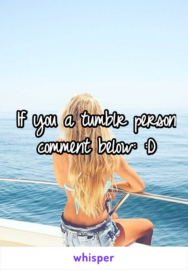 If you a tumblr person comment below: :D