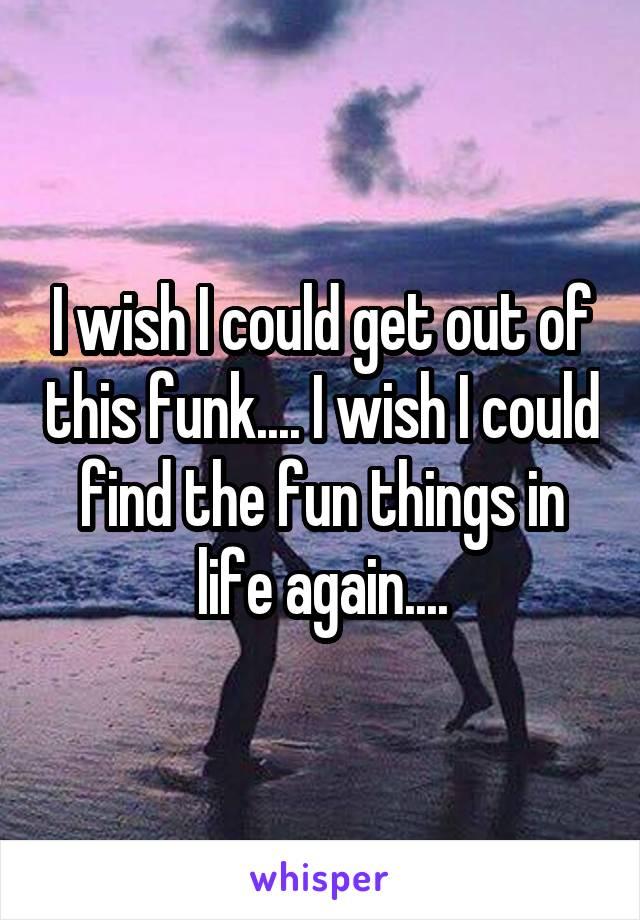 I wish I could get out of this funk.... I wish I could find the fun things in life again....