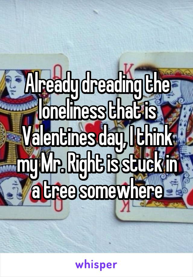 Already dreading the loneliness that is Valentines day, I think my Mr. Right is stuck in a tree somewhere