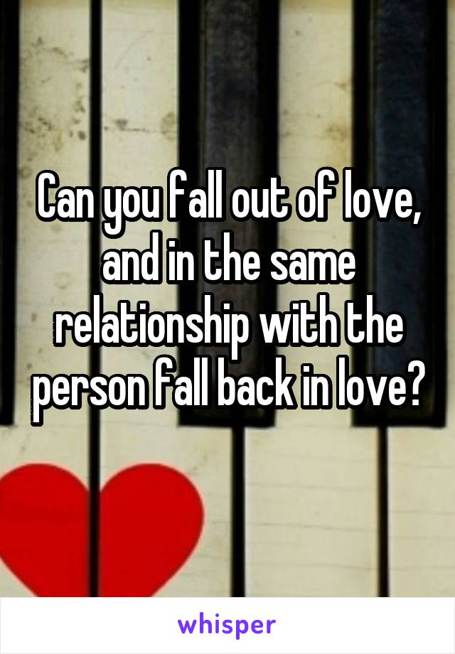 Can you fall out of love, and in the same relationship with the person fall back in love?