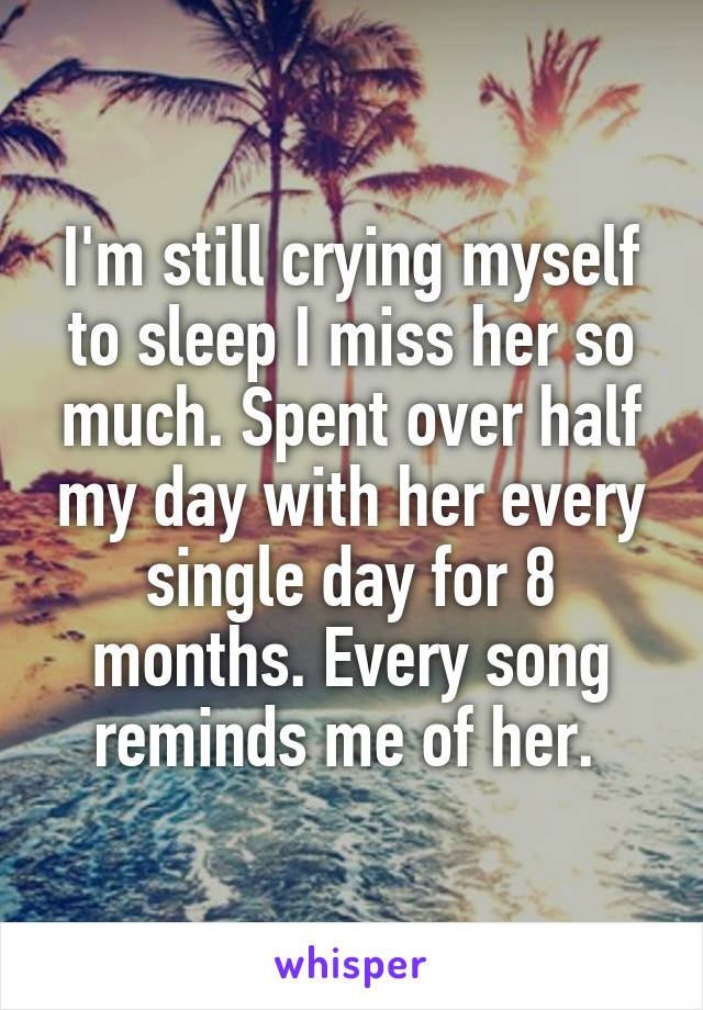 I'm still crying myself to sleep I miss her so much. Spent over half my day with her every single day for 8 months. Every song reminds me of her.