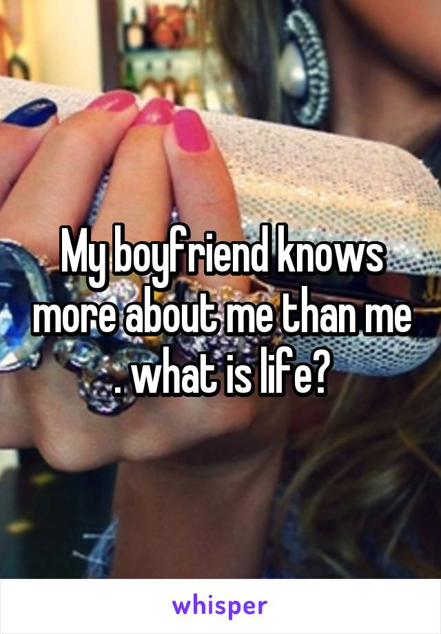 My boyfriend knows more about me than me . what is life?