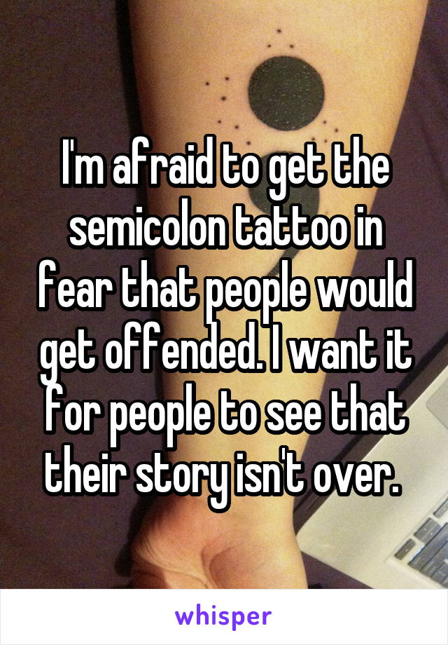 I'm afraid to get the semicolon tattoo in fear that people would get offended. I want it for people to see that their story isn't over.