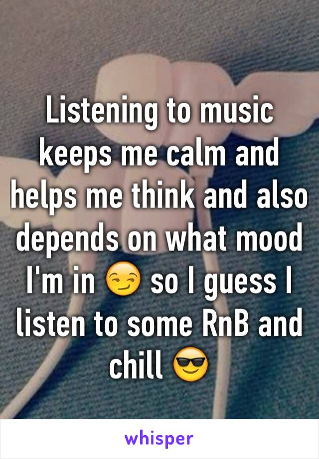 Listening to music keeps me calm and helps me think and also depends on what mood I'm in 😏 so I guess I listen to some RnB and chill 😎