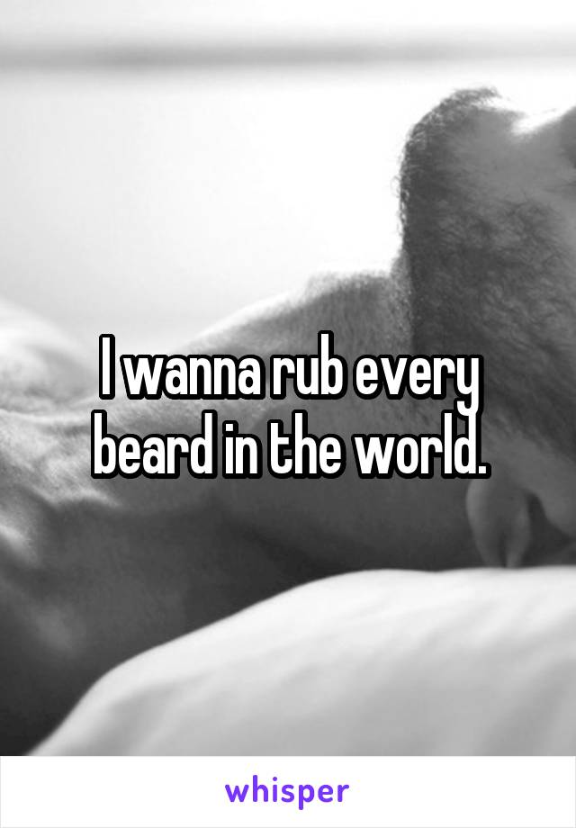 I wanna rub every beard in the world.