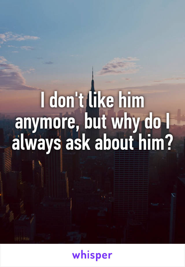 I don't like him anymore, but why do I always ask about him?