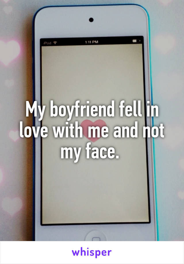 My boyfriend fell in love with me and not my face.