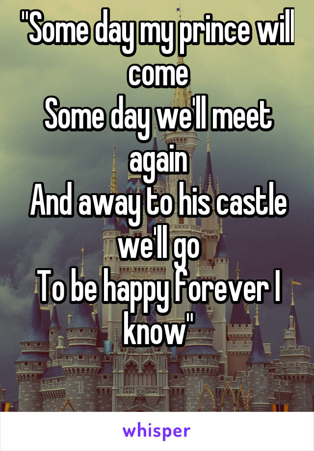 """Some day my prince will come Some day we'll meet again And away to his castle we'll go To be happy forever I know"""