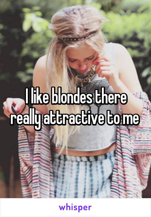 I like blondes there really attractive to me