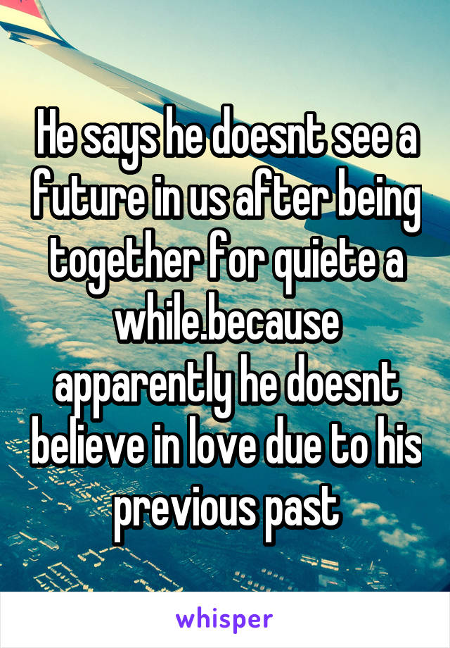 He says he doesnt see a future in us after being together for quiete a while.because apparently he doesnt believe in love due to his previous past