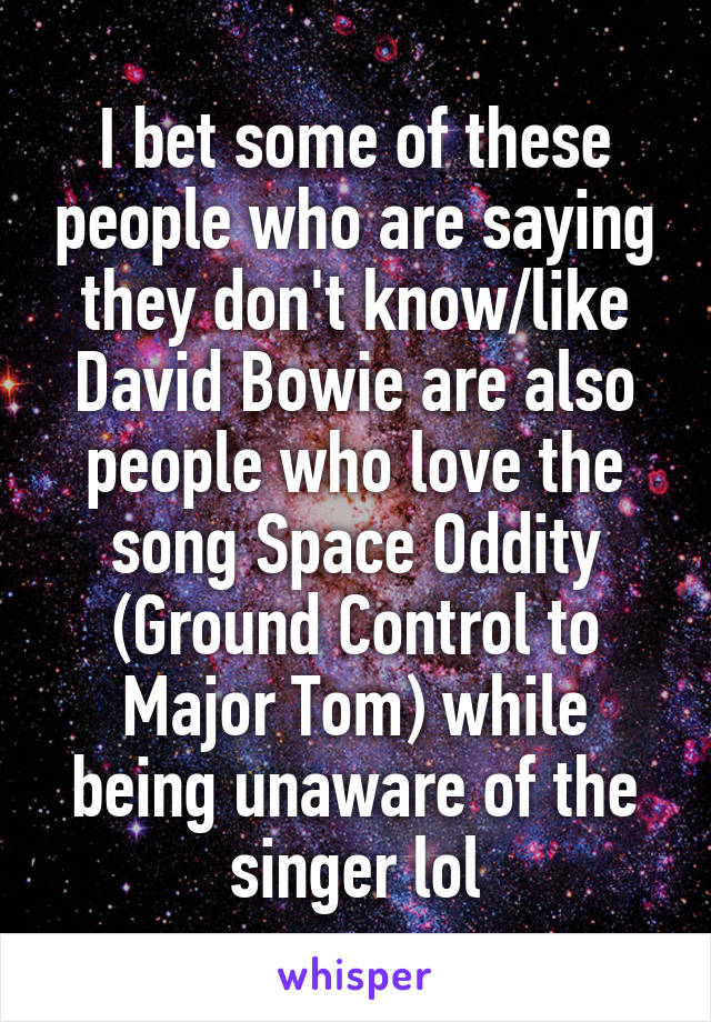 I bet some of these people who are saying they don't know/like David Bowie are also people who love the song Space Oddity (Ground Control to Major Tom) while being unaware of the singer lol