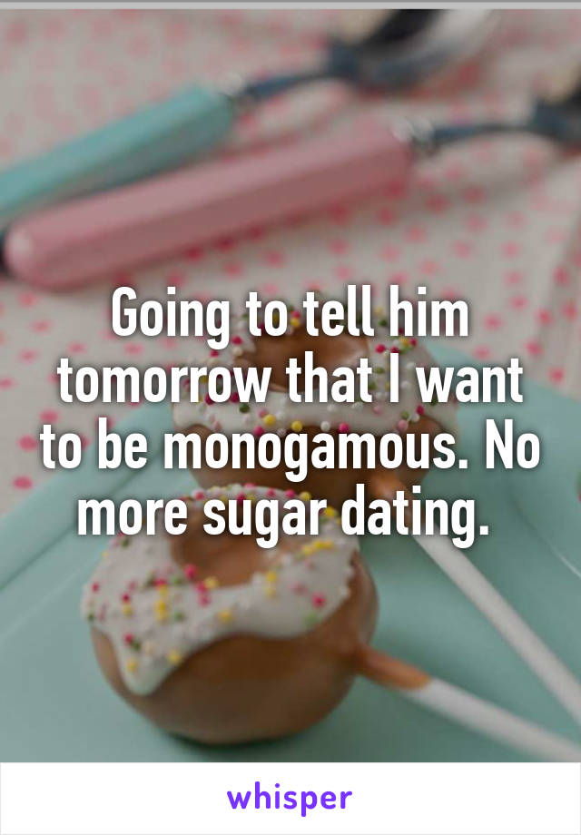 Going to tell him tomorrow that I want to be monogamous. No more sugar dating.