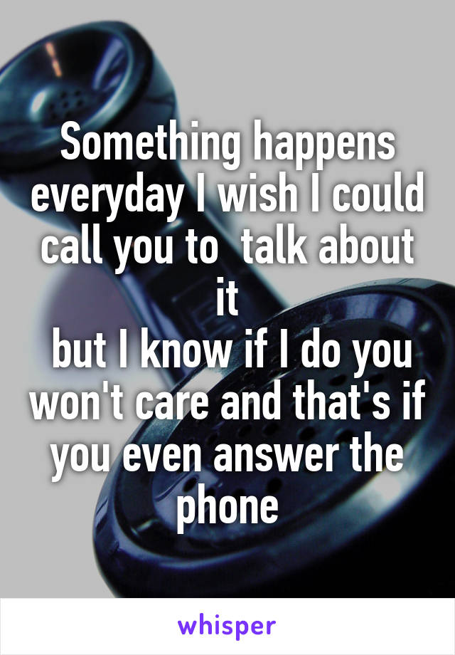 Something happens everyday I wish I could call you to  talk about it  but I know if I do you won't care and that's if you even answer the phone