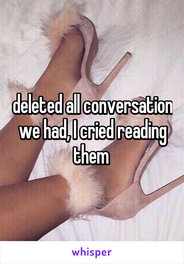 deleted all conversation we had, I cried reading them