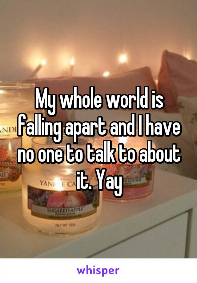 My whole world is falling apart and I have no one to talk to about it. Yay