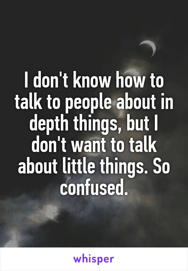 I don't know how to talk to people about in depth things, but I don't want to talk about little things. So confused.