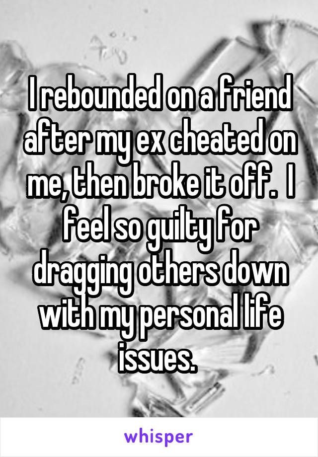I rebounded on a friend after my ex cheated on me, then broke it off.  I feel so guilty for dragging others down with my personal life issues.