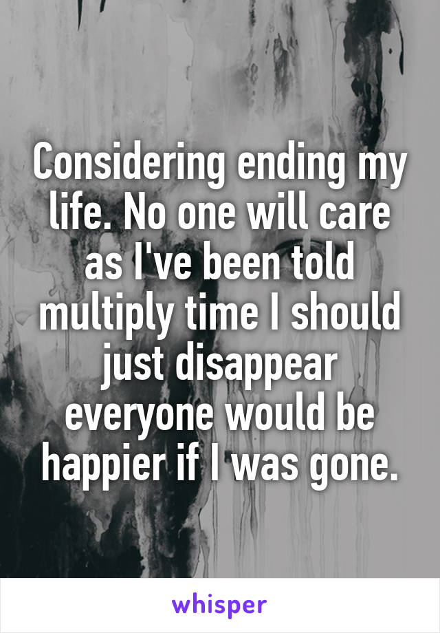 Considering ending my life. No one will care as I've been told multiply time I should just disappear everyone would be happier if I was gone.