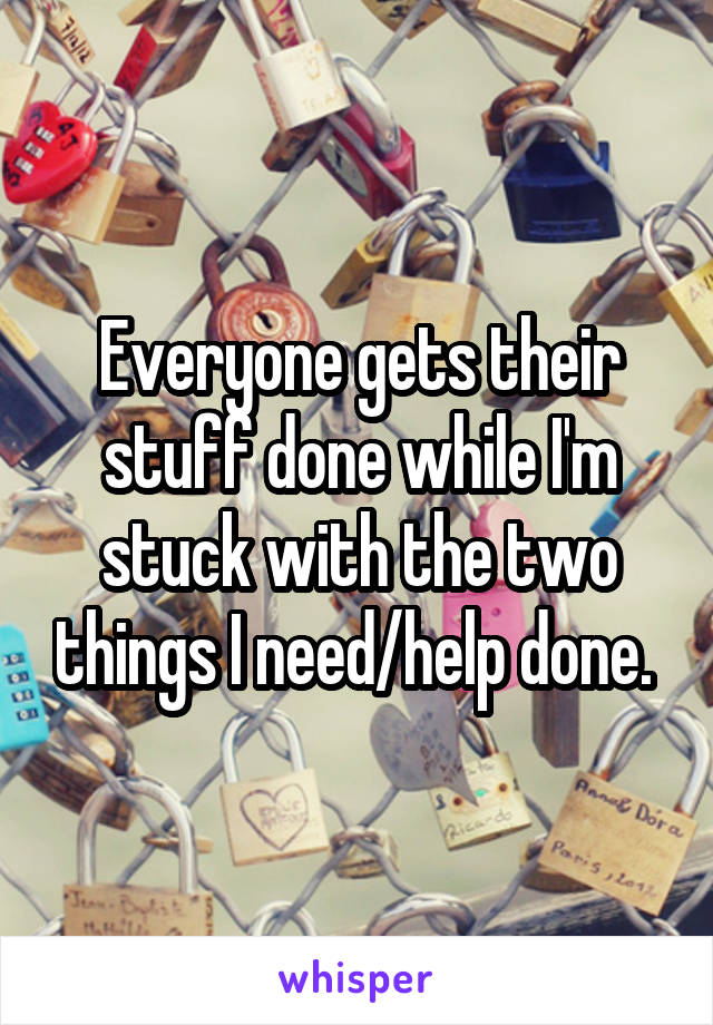 Everyone gets their stuff done while I'm stuck with the two things I need/help done.
