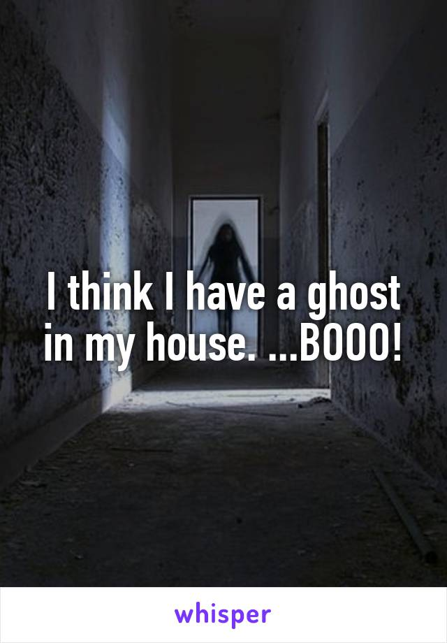 I think I have a ghost in my house. ...BOOO!