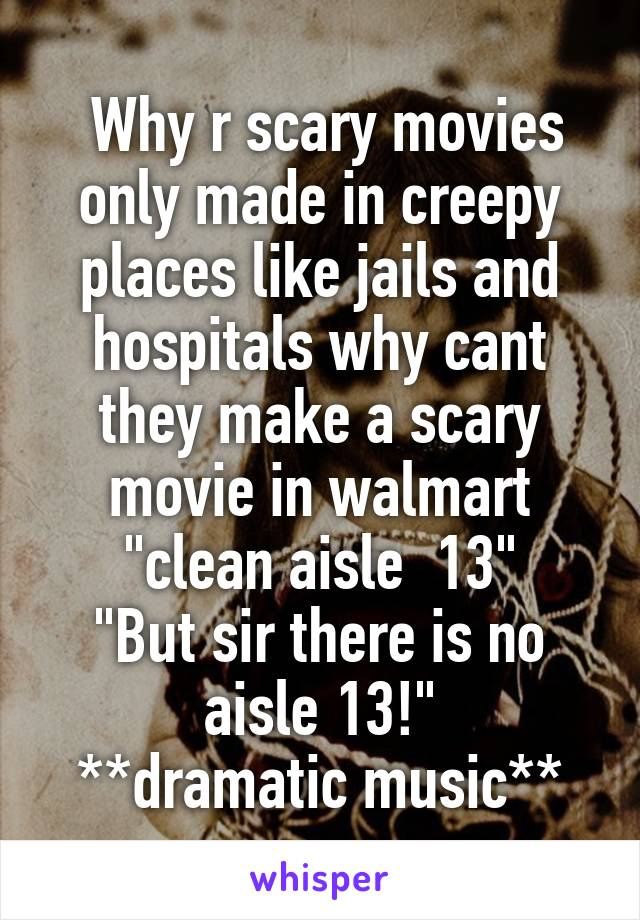 """Why r scary movies only made in creepy places like jails and hospitals why cant they make a scary movie in walmart """"clean aisle  13"""" """"But sir there is no aisle 13!"""" **dramatic music**"""