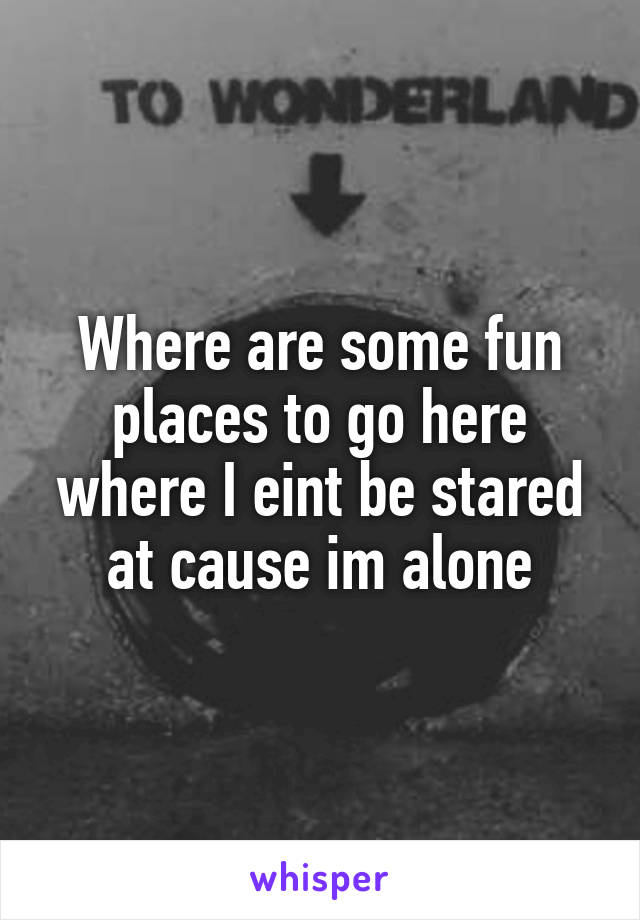 Where are some fun places to go here where I eint be stared at cause im alone