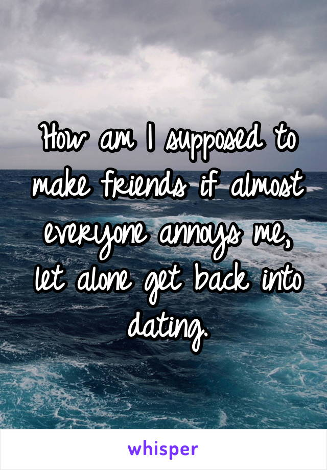 How am I supposed to make friends if almost everyone annoys me, let alone get back into dating.