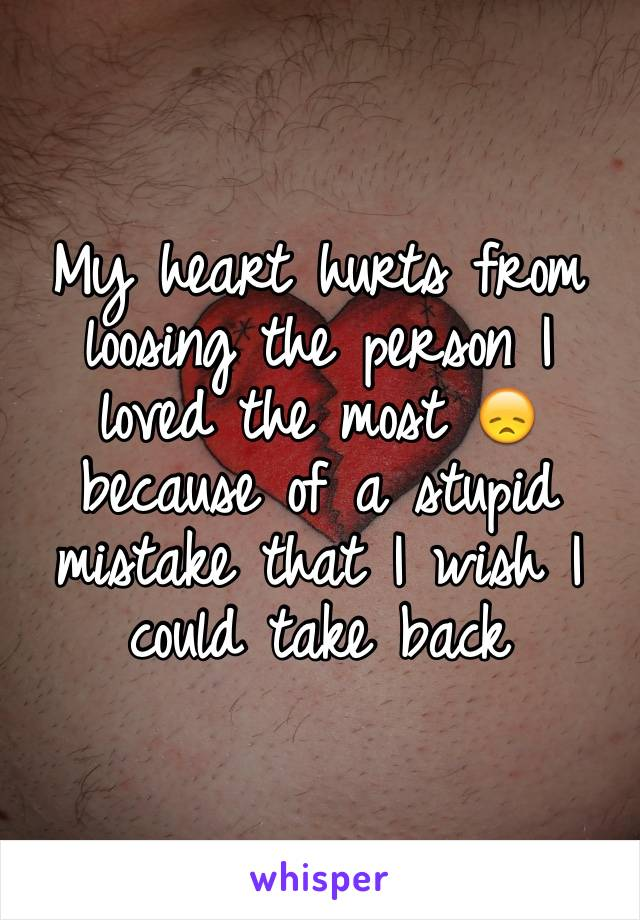 My heart hurts from loosing the person I loved the most 😞 because of a stupid mistake that I wish I could take back