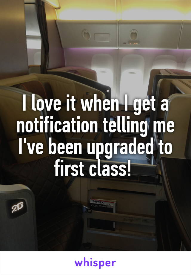 I love it when I get a notification telling me I've been upgraded to first class!