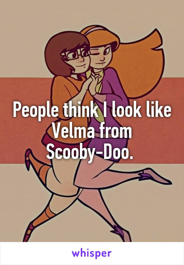 People think I look like Velma from Scooby-Doo.