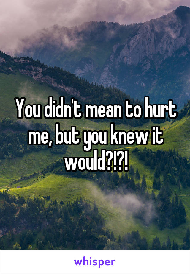 You didn't mean to hurt me, but you knew it would?!?!