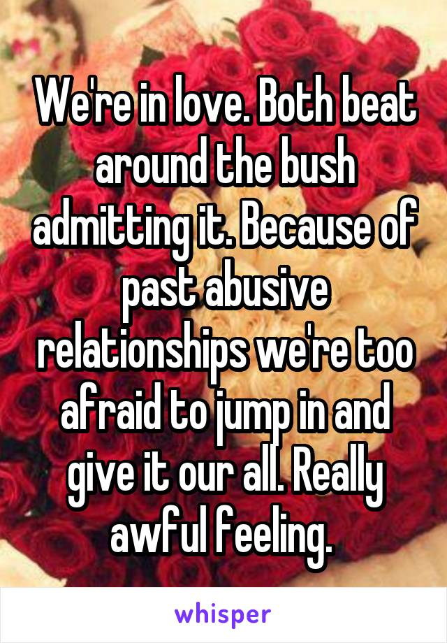 We're in love. Both beat around the bush admitting it. Because of past abusive relationships we're too afraid to jump in and give it our all. Really awful feeling.