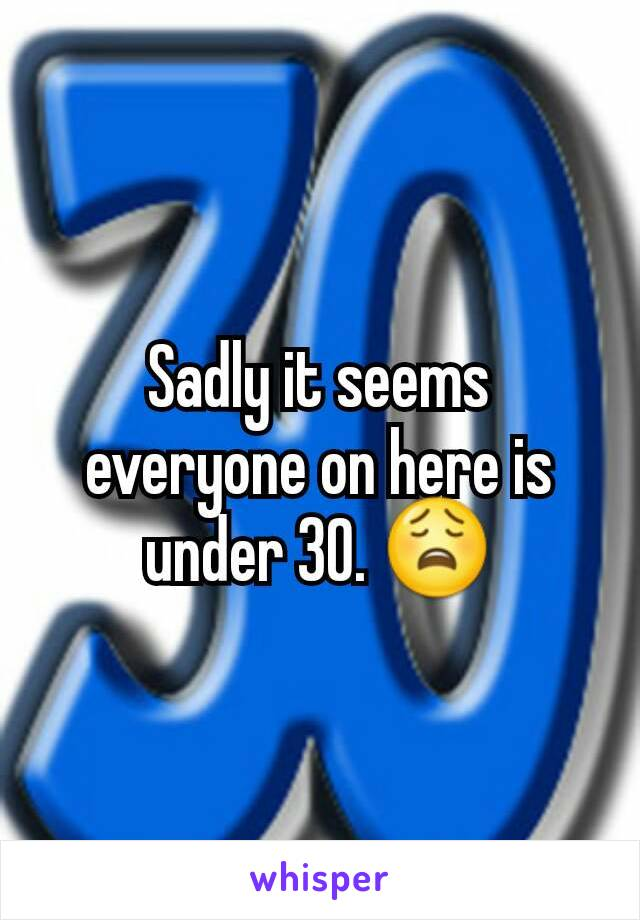 Sadly it seems everyone on here is under 30. 😩