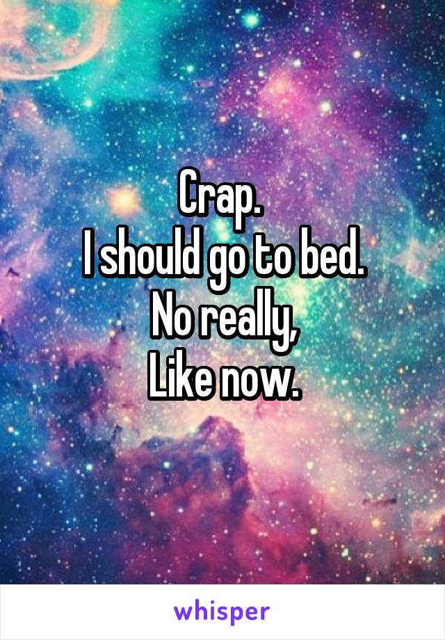 Crap.  I should go to bed. No really, Like now.