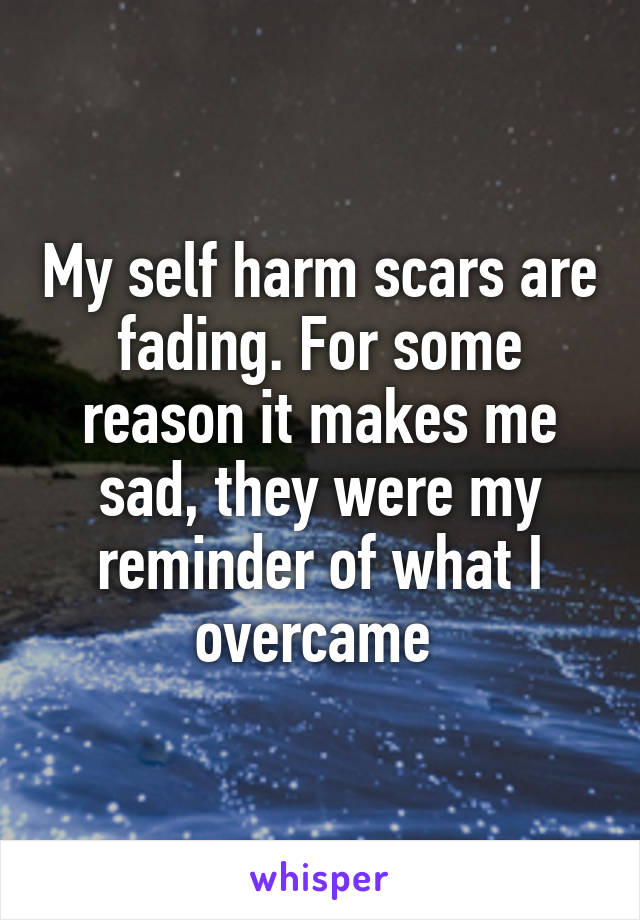 My self harm scars are fading. For some reason it makes me sad, they were my reminder of what I overcame
