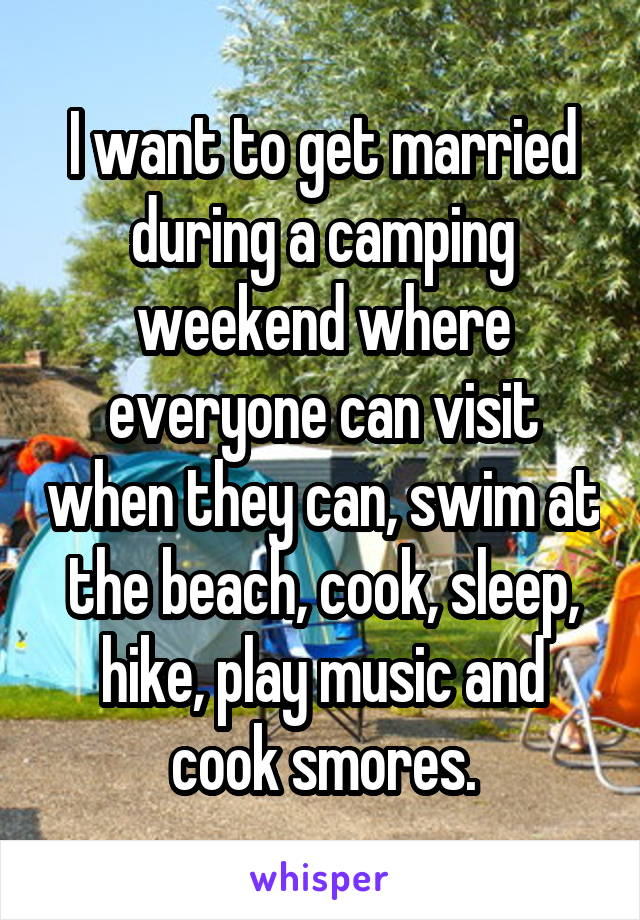 I want to get married during a camping weekend where everyone can visit when they can, swim at the beach, cook, sleep, hike, play music and cook smores.