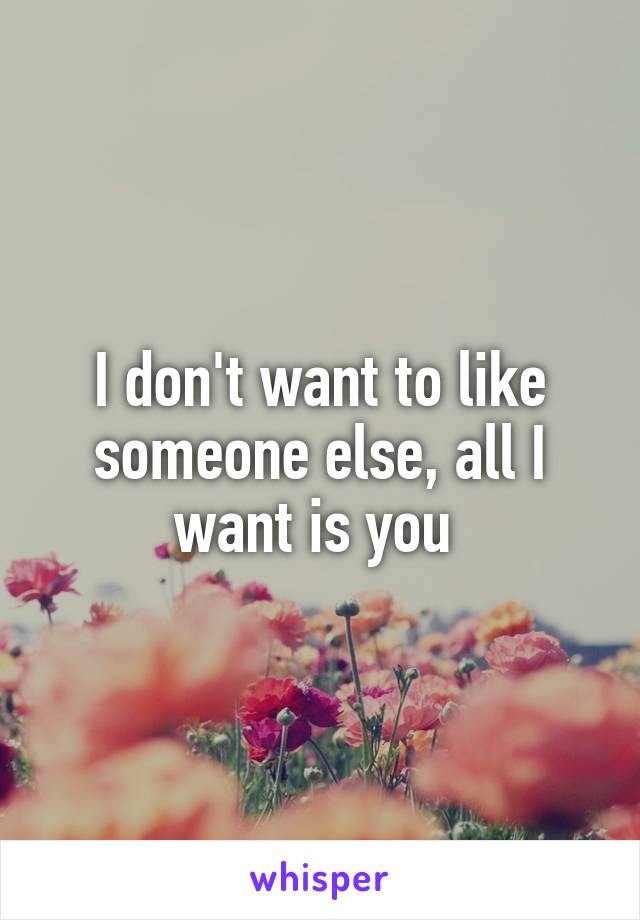I don't want to like someone else, all I want is you