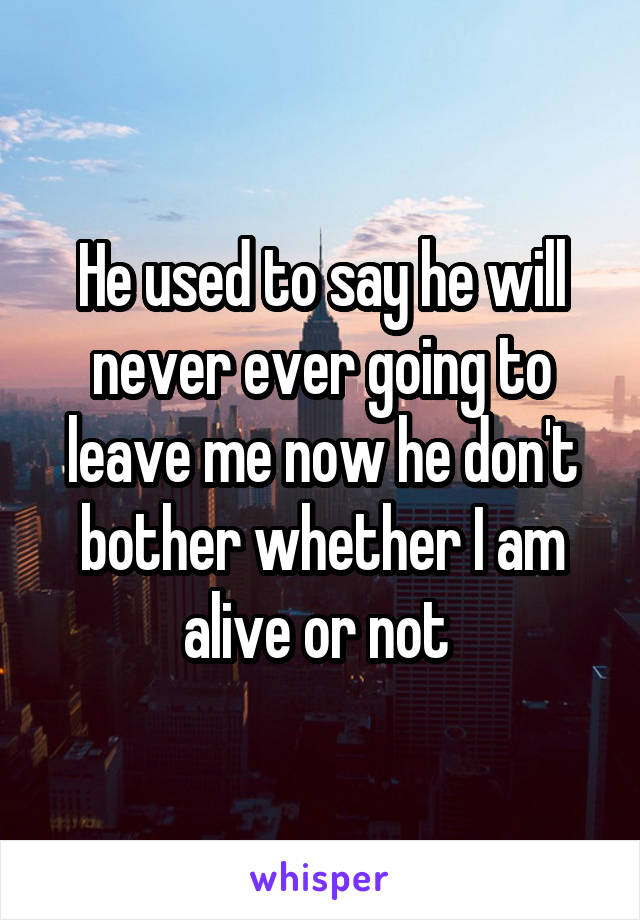 He used to say he will never ever going to leave me now he don't bother whether I am alive or not