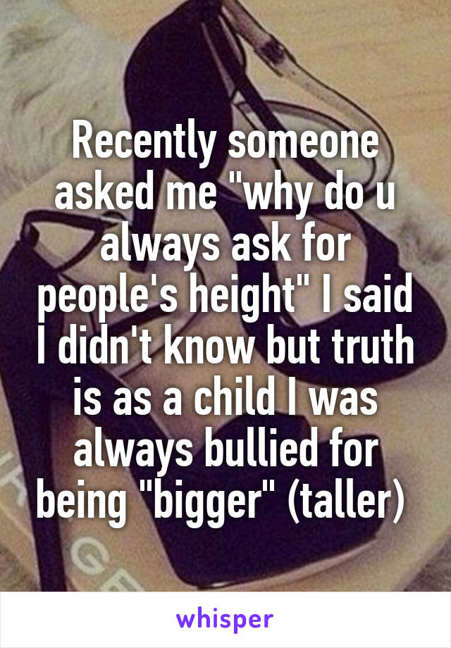 "Recently someone asked me ""why do u always ask for people's height"" I said I didn't know but truth is as a child I was always bullied for being ""bigger"" (taller)"