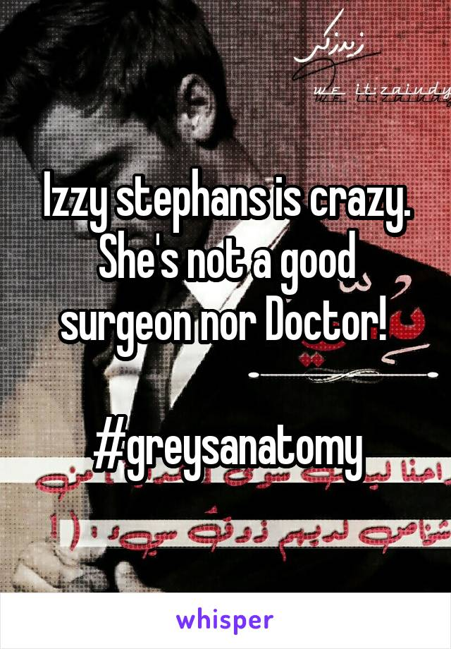 Izzy stephans is crazy. She's not a good surgeon nor Doctor!   #greysanatomy