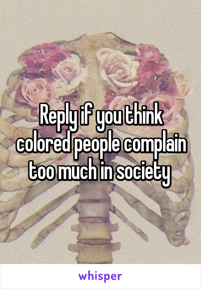 Reply if you think colored people complain too much in society