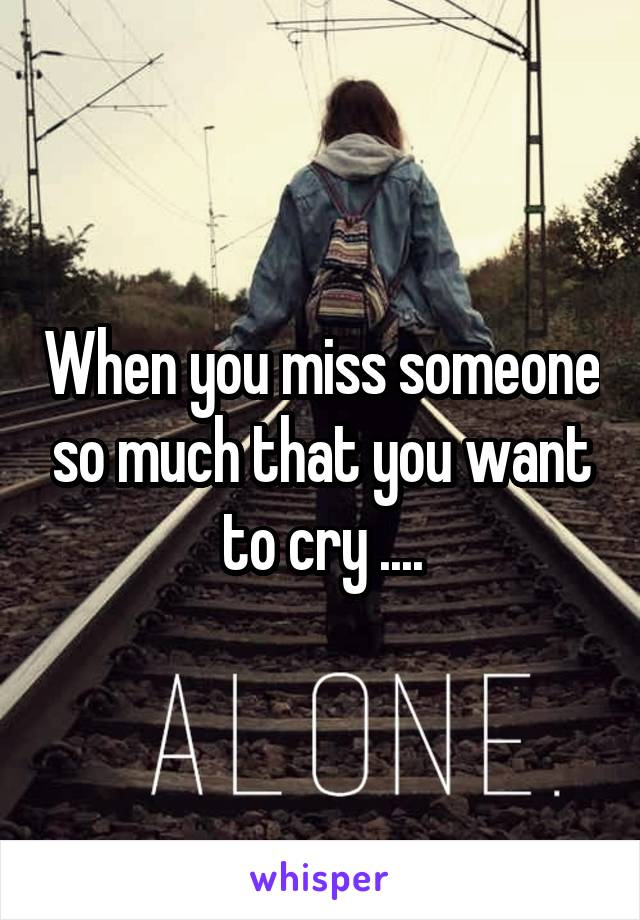 When you miss someone so much that you want to cry ....
