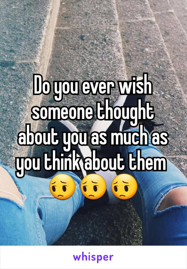 Do you ever wish someone thought about you as much as you think about them  😔😔😔