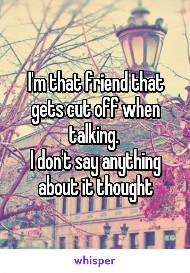 I'm that friend that gets cut off when talking.  I don't say anything about it thought