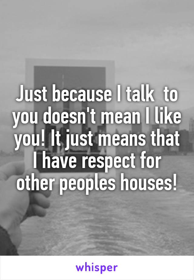 Just because I talk  to you doesn't mean I like you! It just means that I have respect for other peoples houses!