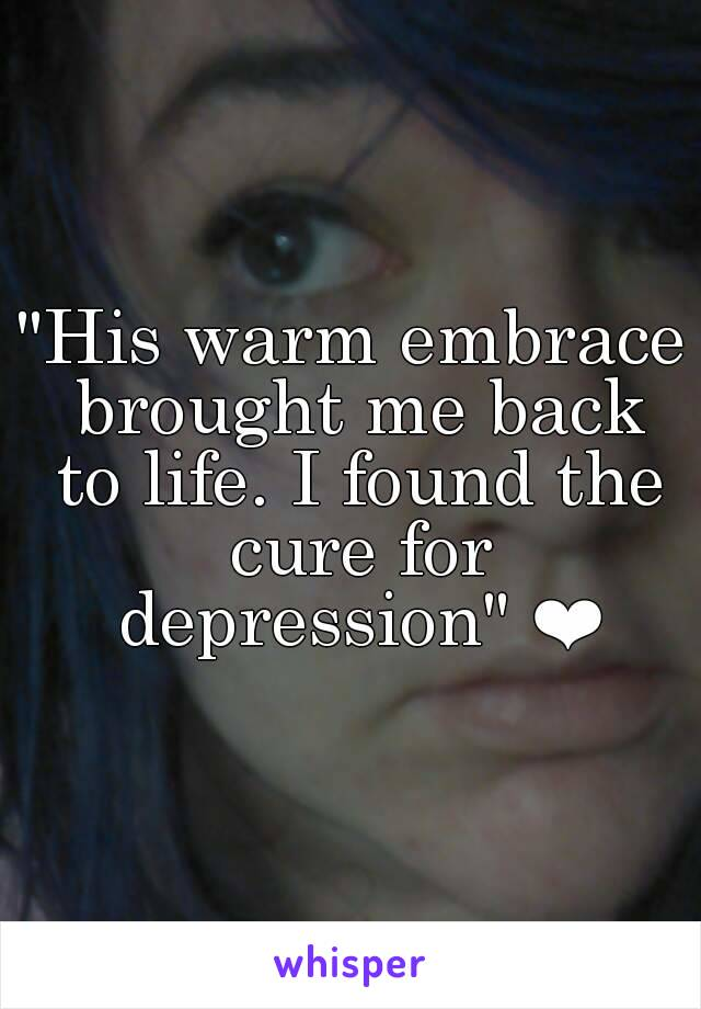 """""""His warm embrace brought me back to life. I found the cure for depression"""" ❤"""