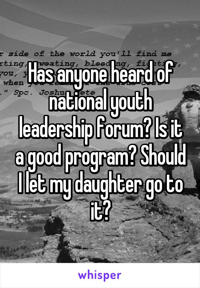 Has anyone heard of national youth leadership forum? Is it a good program? Should I let my daughter go to it?