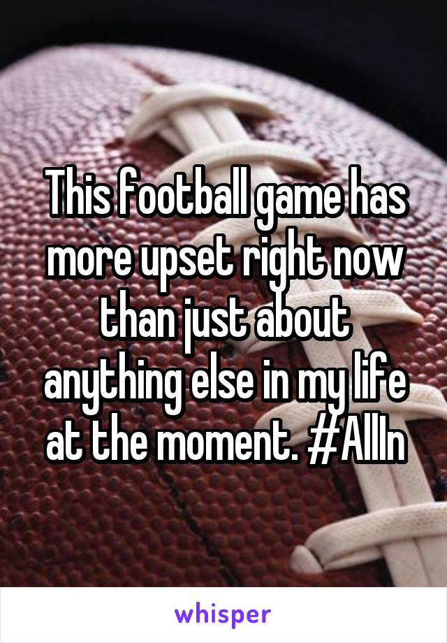 This football game has more upset right now than just about anything else in my life at the moment. #AllIn